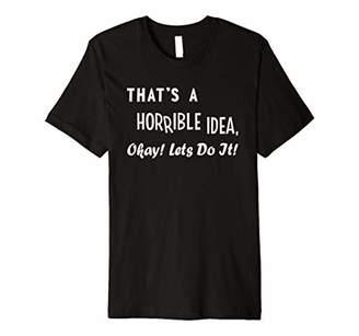IDEA That's a Horrible Okay Let's Do It Bad Hilarious Premium T-Shirt