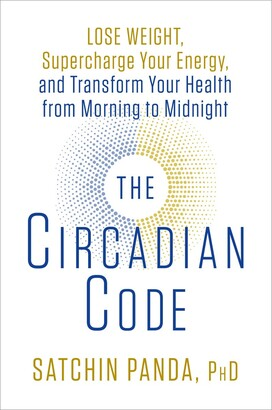 Satchin Panda The Circadian Code: Lose Weight, Supercharge Your Energy, And Transform Your Health From Morning To...
